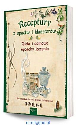 Receptury Z Opactw I Klasztorów Zioła I Domowe Sposoby Leczenia